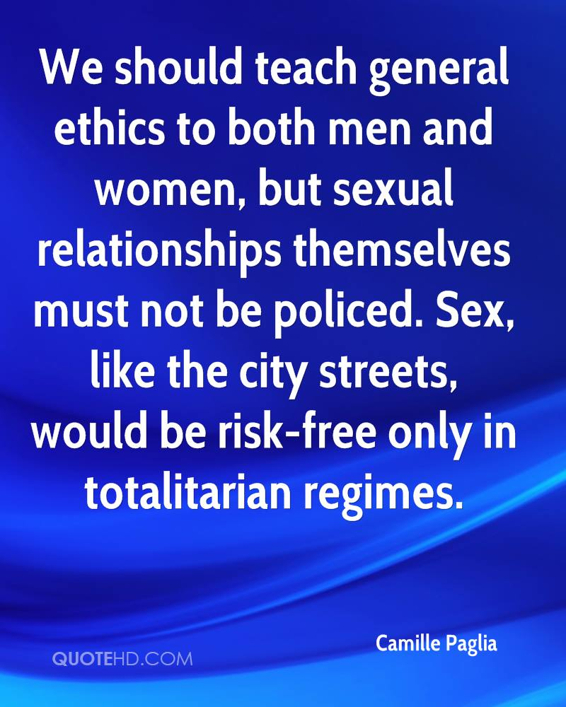 We should teach general ethics to both men and women, but sexual relationships themselves must not be policed. Sex, like the city streets, would be risk-free only in totalitarian regimes.