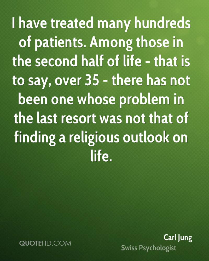 I have treated many hundreds of patients. Among those in the second half of life - that is to say, over 35 - there has not been one whose problem in the last resort was not that of finding a religious outlook on life.
