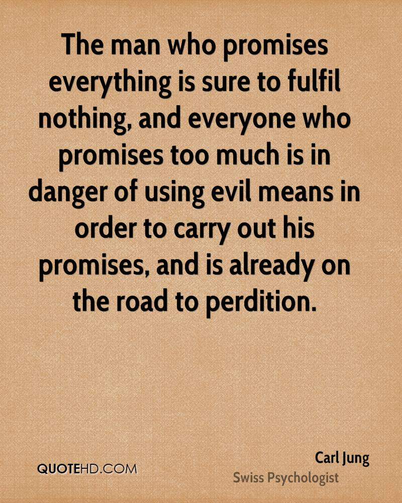 The man who promises everything is sure to fulfil nothing, and everyone who promises too much is in danger of using evil means in order to carry out his promises, and is already on the road to perdition.