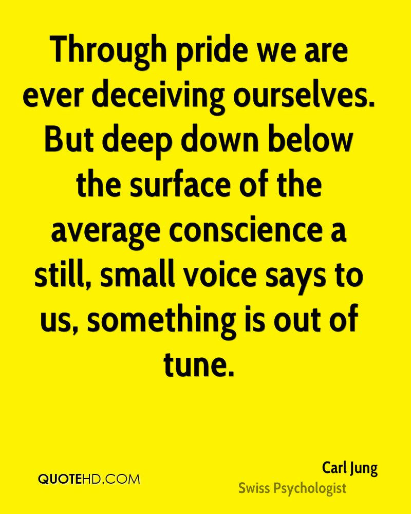 Through pride we are ever deceiving ourselves. But deep down below the surface of the average conscience a still, small voice says to us, something is out of tune.