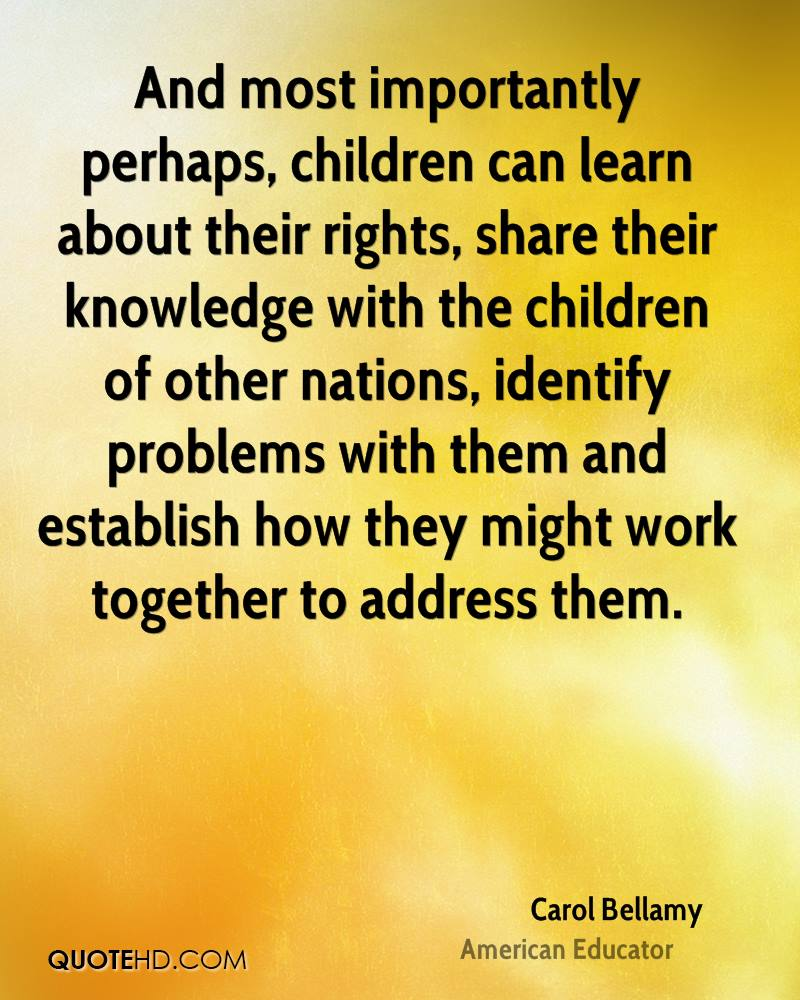 And most importantly perhaps, children can learn about their rights, share their knowledge with the children of other nations, identify problems with them and establish how they might work together to address them.