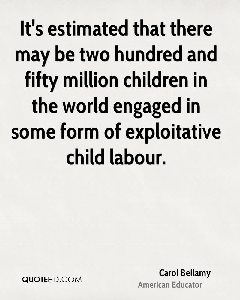 It's estimated that there may be two hundred and fifty million children in the world engaged in some form of exploitative child labour.