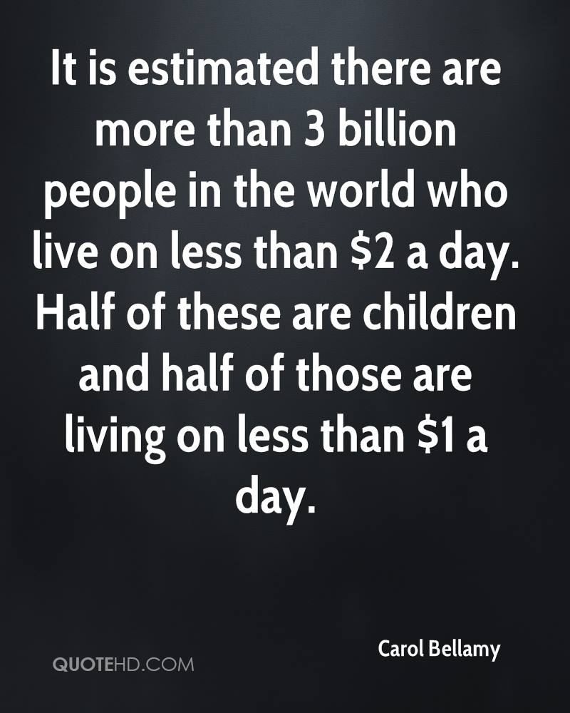 It is estimated there are more than 3 billion people in the world who live on less than $2 a day. Half of these are children and half of those are living on less than $1 a day.