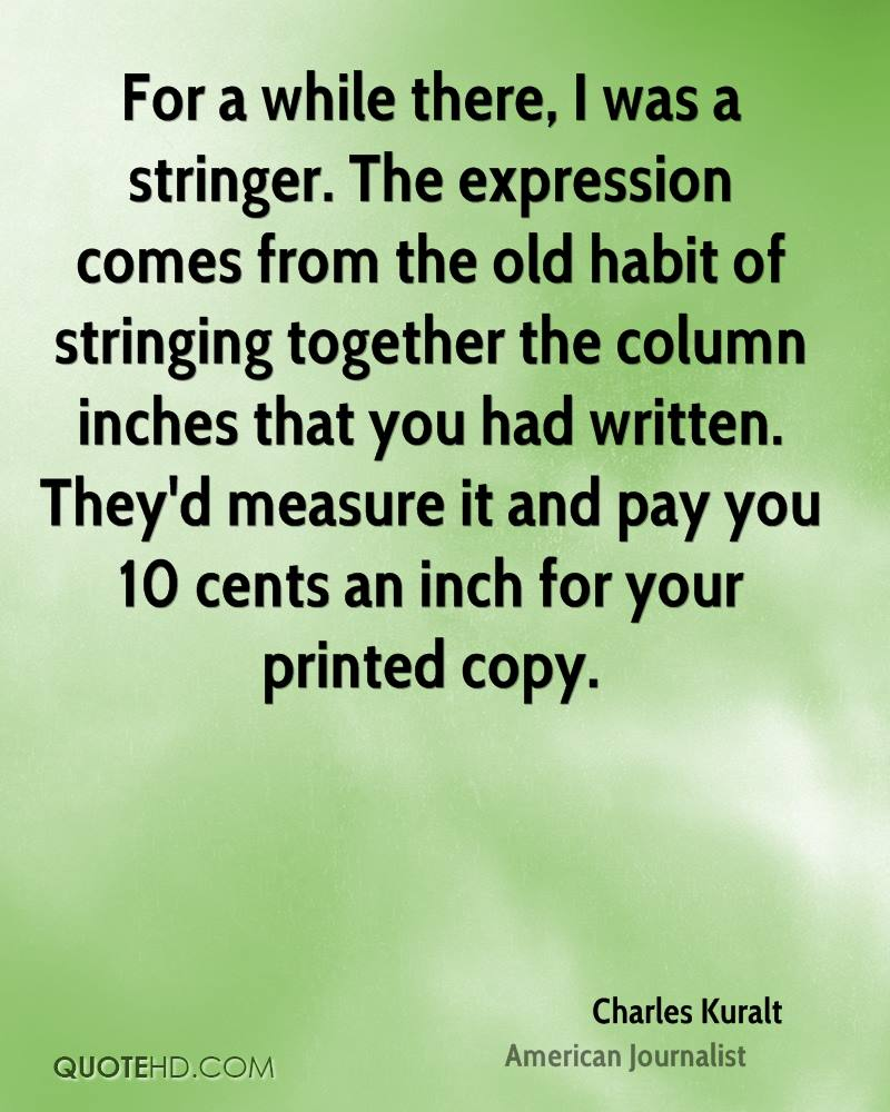 For a while there, I was a stringer. The expression comes from the old habit of stringing together the column inches that you had written. They'd measure it and pay you 10 cents an inch for your printed copy.