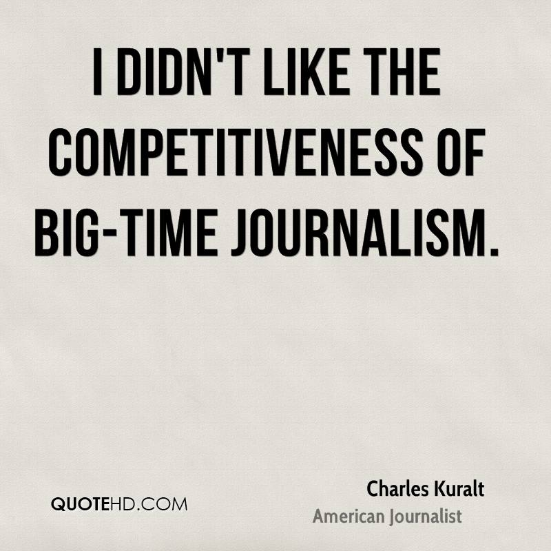 I didn't like the competitiveness of big-time journalism.