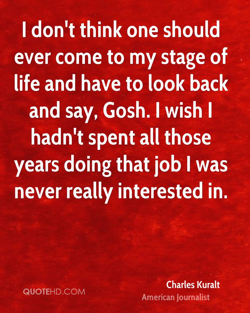 I don't think one should ever come to my stage of life and have to look back and say, Gosh. I wish I hadn't spent all those years doing that job I was never really interested in.
