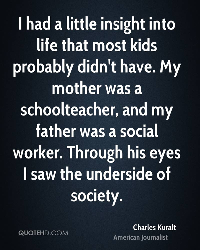 I had a little insight into life that most kids probably didn't have. My mother was a schoolteacher, and my father was a social worker. Through his eyes I saw the underside of society.