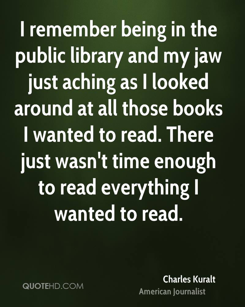 I remember being in the public library and my jaw just aching as I looked around at all those books I wanted to read. There just wasn't time enough to read everything I wanted to read.