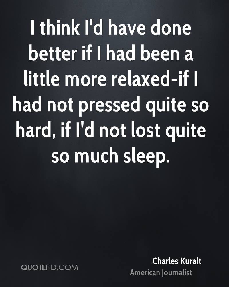 I think I'd have done better if I had been a little more relaxed-if I had not pressed quite so hard, if I'd not lost quite so much sleep.