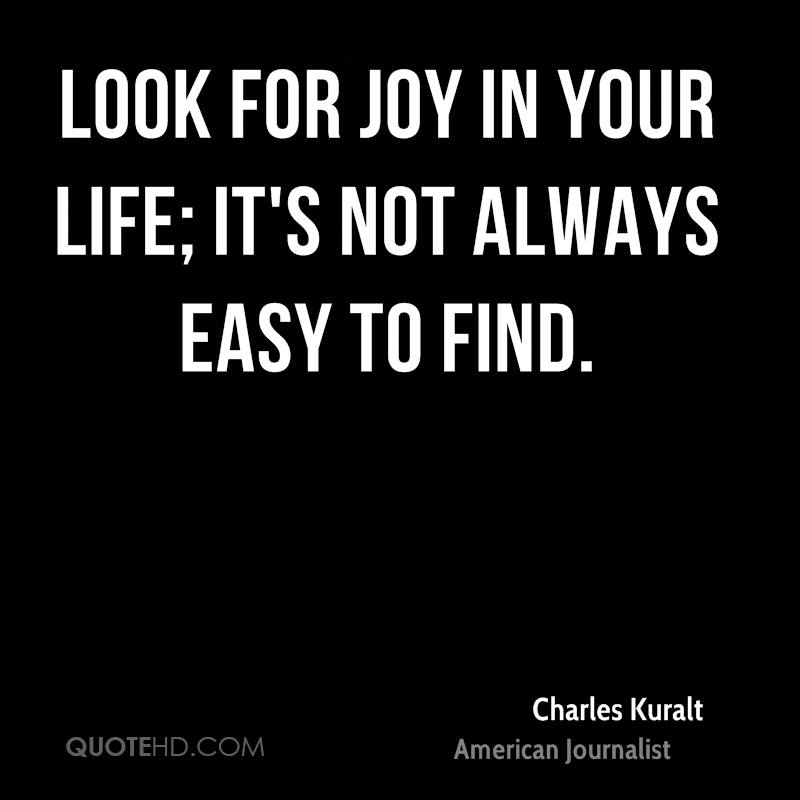 Look for joy in your life; it's not always easy to find.