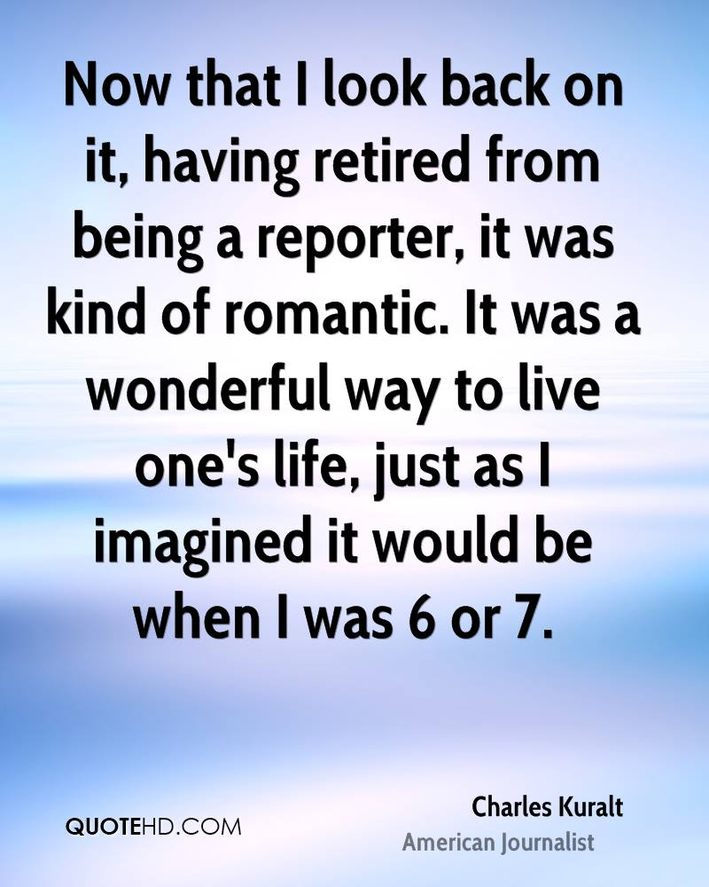 Now that I look back on it, having retired from being a reporter, it was kind of romantic. It was a wonderful way to live one's life, just as I imagined it would be when I was 6 or 7.