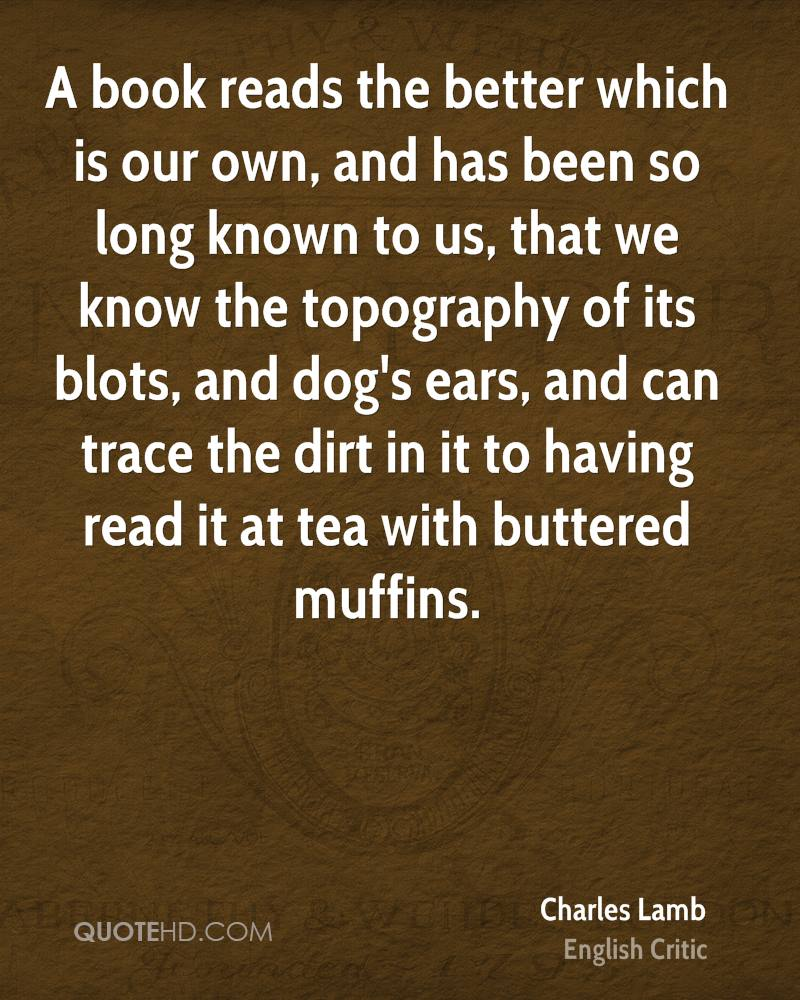 A book reads the better which is our own, and has been so long known to us, that we know the topography of its blots, and dog's ears, and can trace the dirt in it to having read it at tea with buttered muffins.