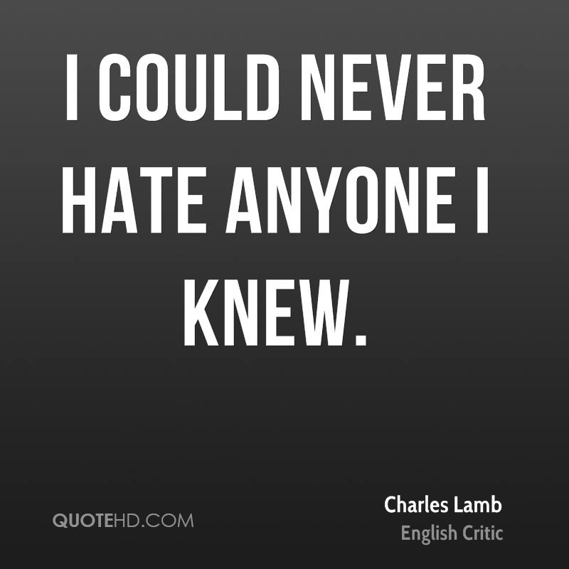 I could never hate anyone I knew.