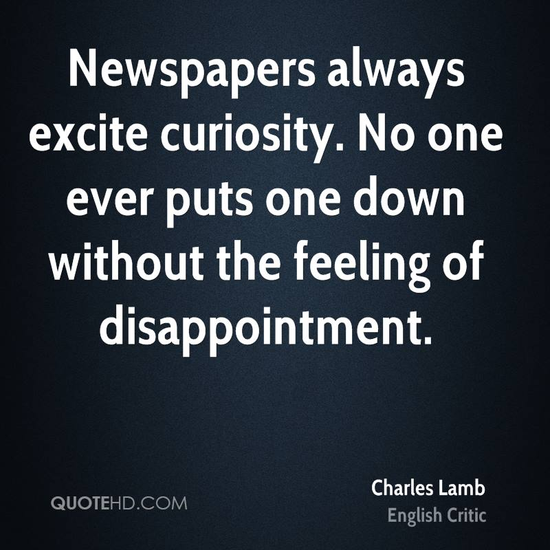 Newspapers always excite curiosity. No one ever puts one down without the feeling of disappointment.