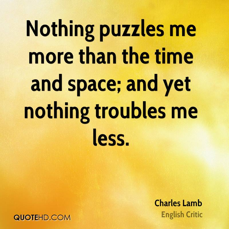 Nothing puzzles me more than the time and space; and yet nothing troubles me less.