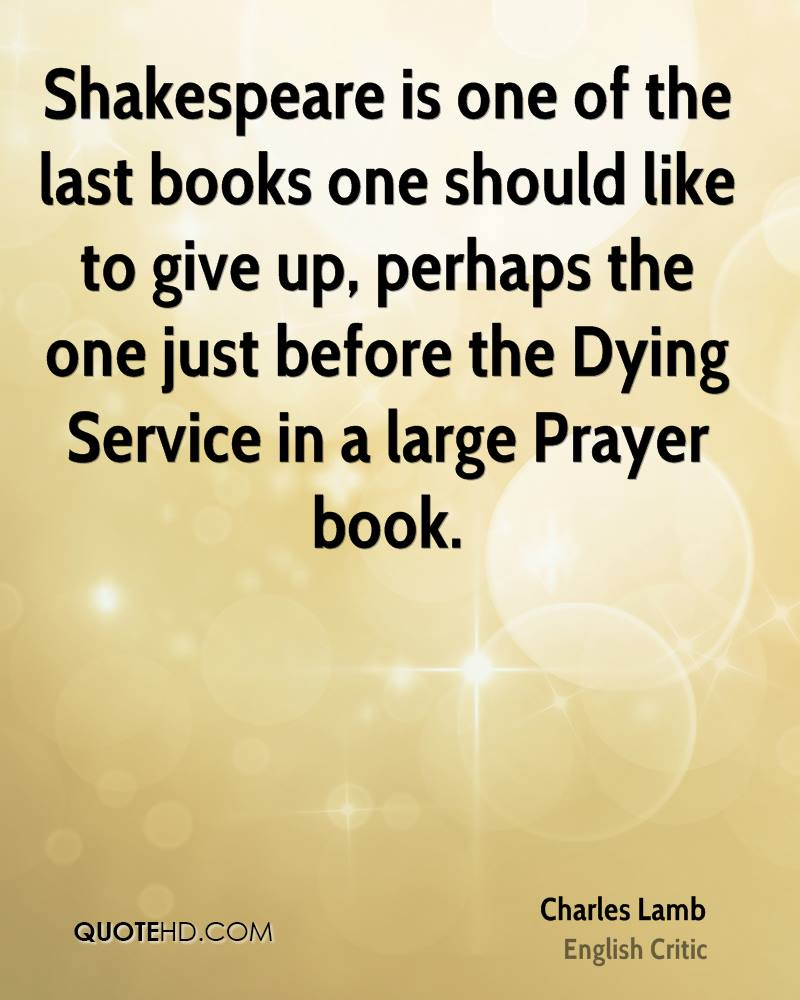 Shakespeare is one of the last books one should like to give up, perhaps the one just before the Dying Service in a large Prayer book.