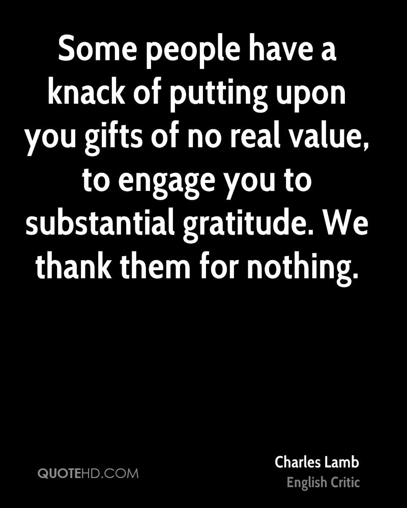 Some people have a knack of putting upon you gifts of no real value, to engage you to substantial gratitude. We thank them for nothing.