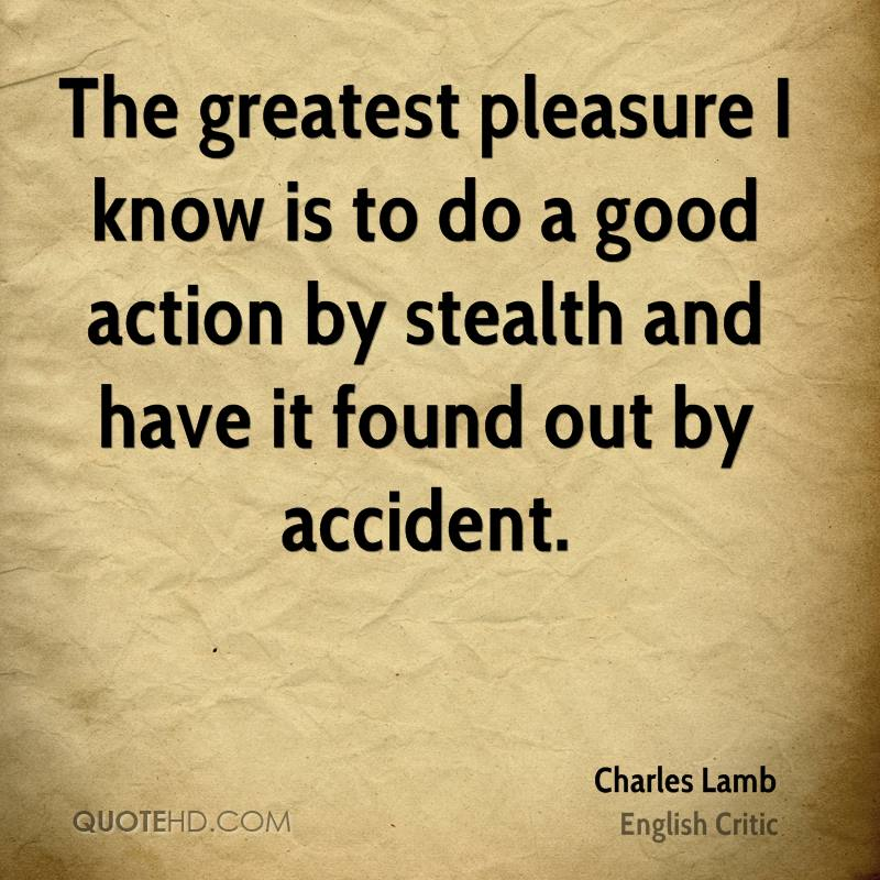 The greatest pleasure I know is to do a good action by stealth and have it found out by accident.