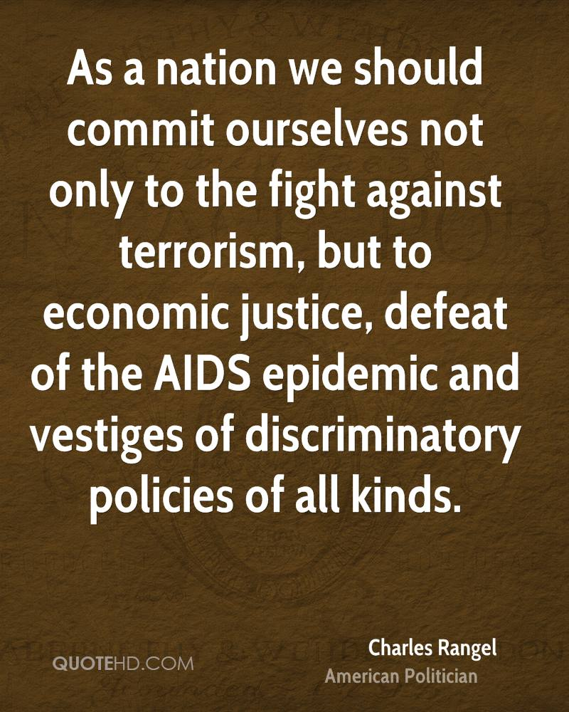 As a nation we should commit ourselves not only to the fight against terrorism, but to economic justice, defeat of the AIDS epidemic and vestiges of discriminatory policies of all kinds.