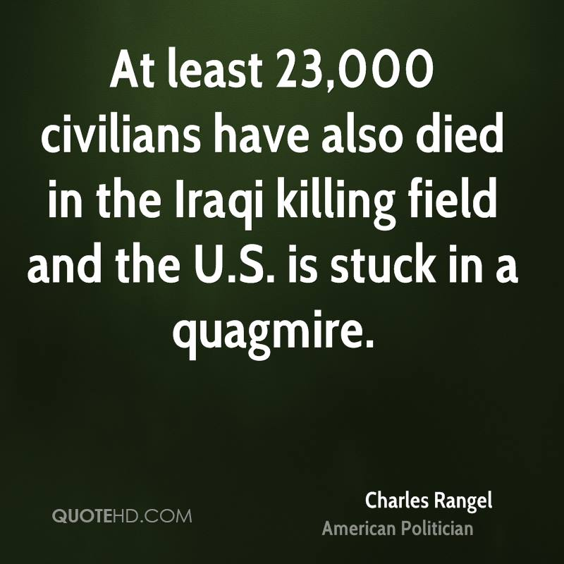 At least 23,000 civilians have also died in the Iraqi killing field and the U.S. is stuck in a quagmire.