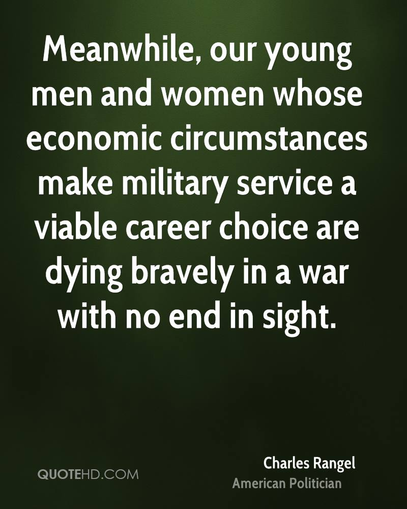 Meanwhile, our young men and women whose economic circumstances make military service a viable career choice are dying bravely in a war with no end in sight.
