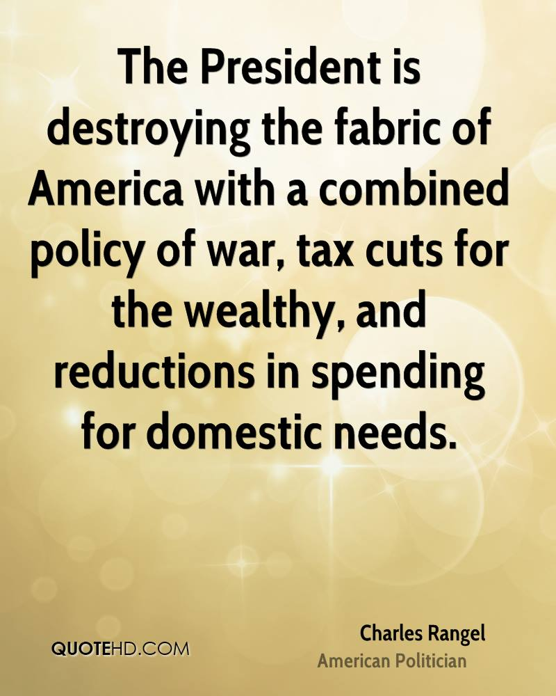 The President is destroying the fabric of America with a combined policy of war, tax cuts for the wealthy, and reductions in spending for domestic needs.