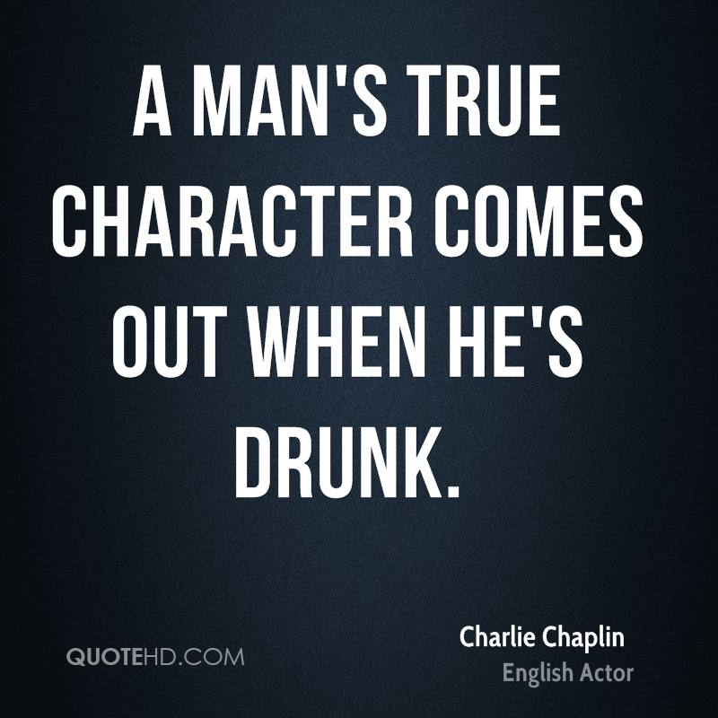 A man's true character comes out when he's drunk.