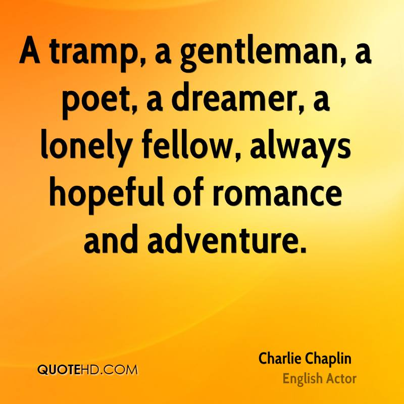 A tramp, a gentleman, a poet, a dreamer, a lonely fellow, always hopeful of romance and adventure.