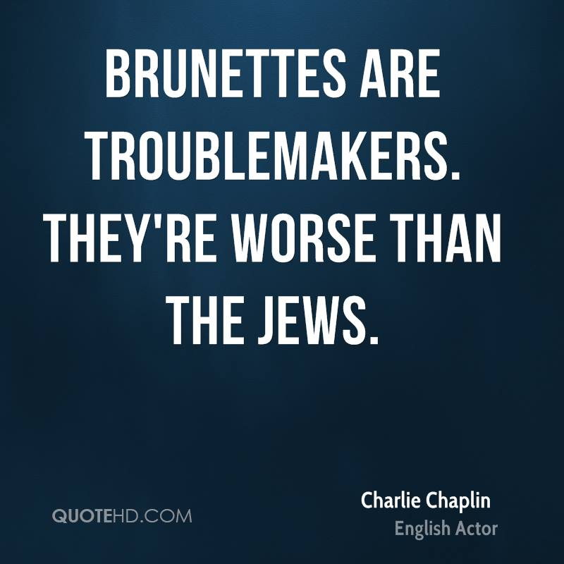 Brunettes are troublemakers. They're worse than the Jews.