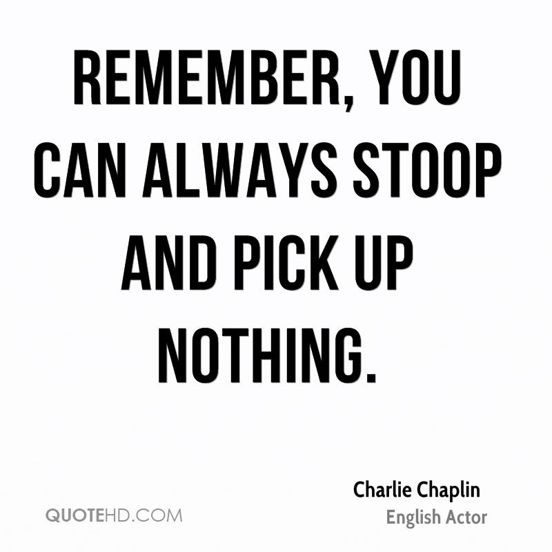 Remember, you can always stoop and pick up nothing.