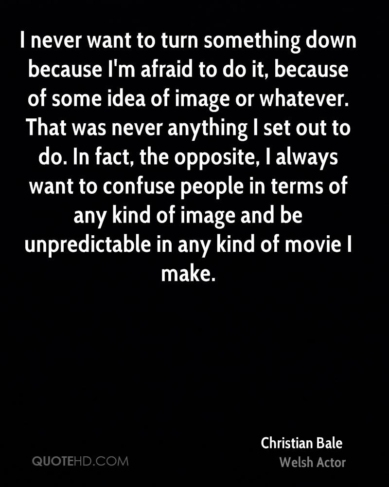 I never want to turn something down because I'm afraid to do it, because of some idea of image or whatever. That was never anything I set out to do. In fact, the opposite, I always want to confuse people in terms of any kind of image and be unpredictable in any kind of movie I make.