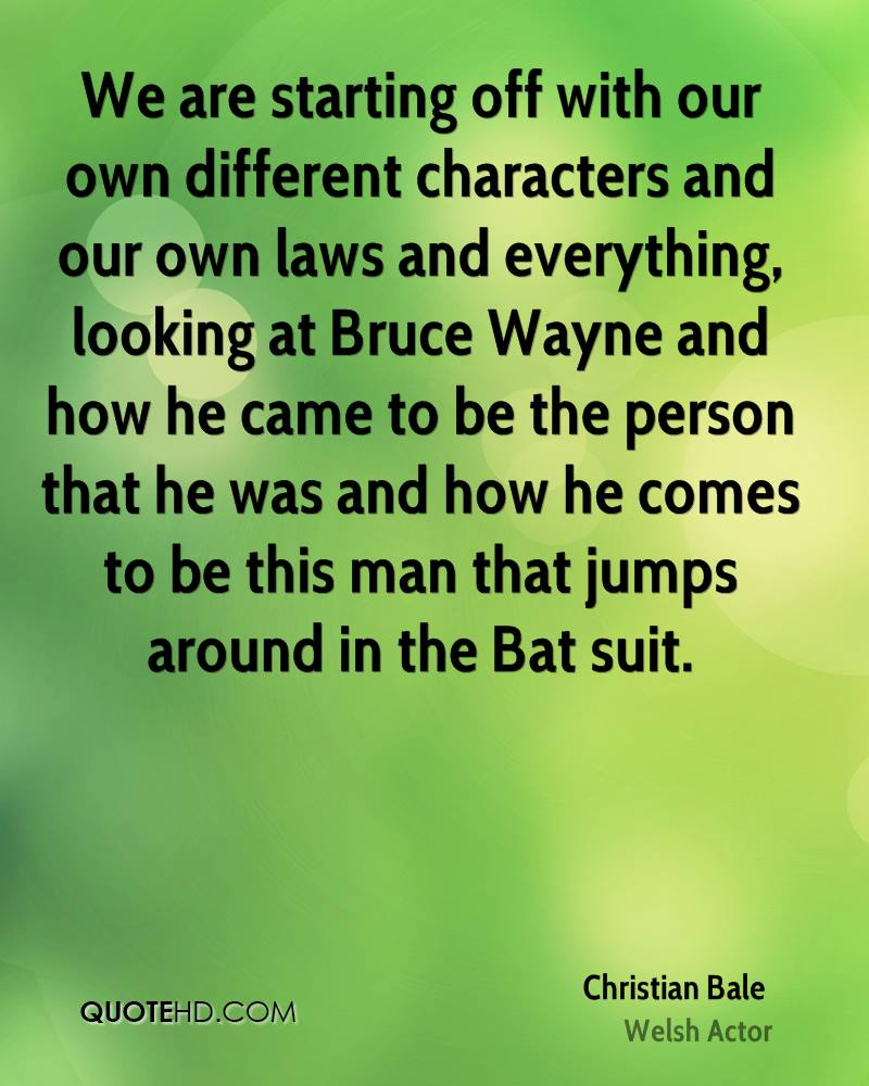 We are starting off with our own different characters and our own laws and everything, looking at Bruce Wayne and how he came to be the person that he was and how he comes to be this man that jumps around in the Bat suit.