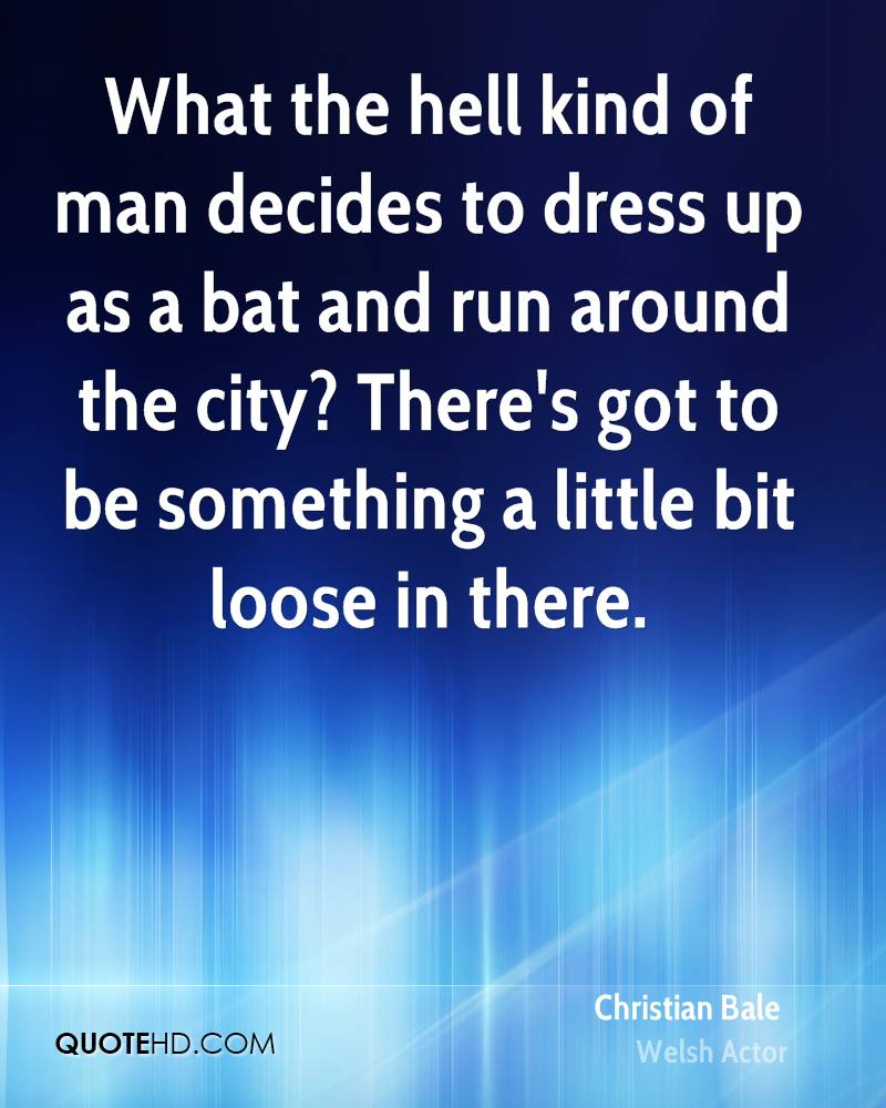 What the hell kind of man decides to dress up as a bat and run around the city? There's got to be something a little bit loose in there.