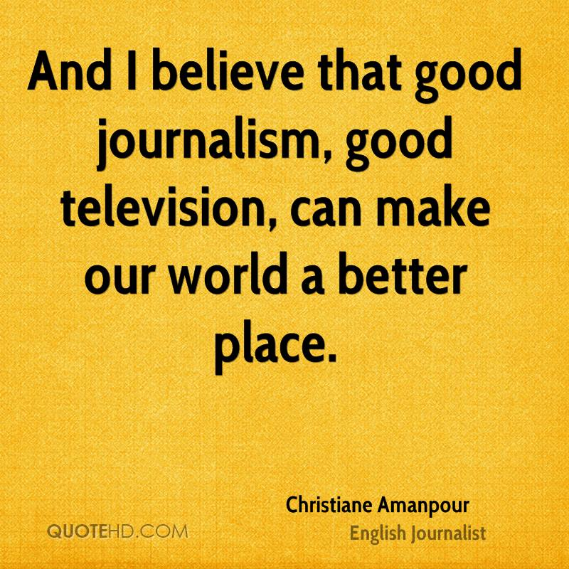 And I believe that good journalism, good television, can make our world a better place.