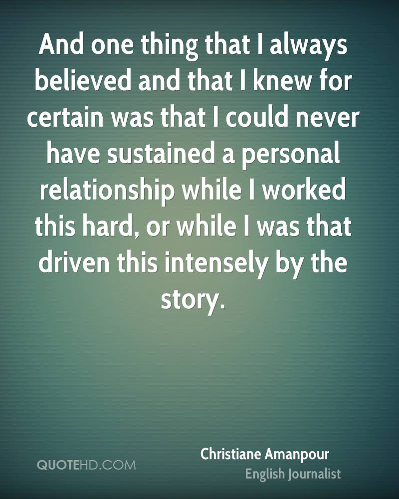 And one thing that I always believed and that I knew for certain was that I could never have sustained a personal relationship while I worked this hard, or while I was that driven this intensely by the story.