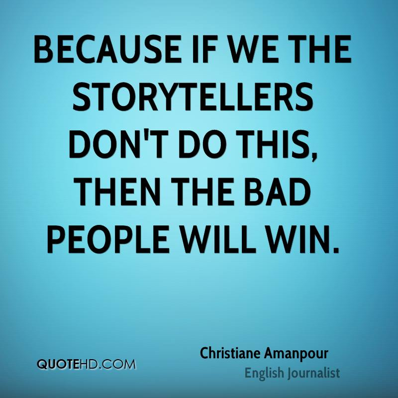 Because if we the storytellers don't do this, then the bad people will win.