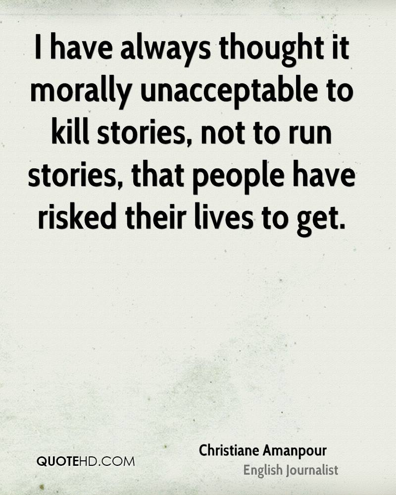 I have always thought it morally unacceptable to kill stories, not to run stories, that people have risked their lives to get.