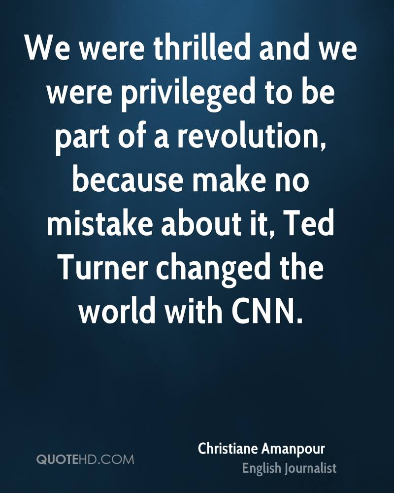 We were thrilled and we were privileged to be part of a revolution, because make no mistake about it, Ted Turner changed the world with CNN.