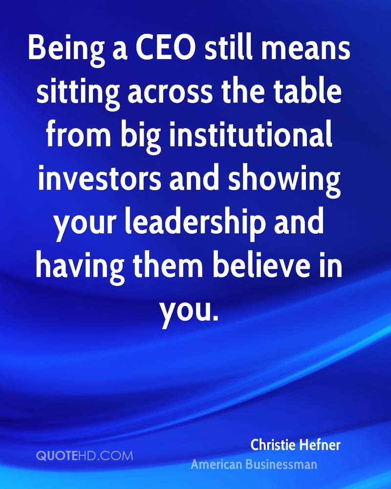 Being a CEO still means sitting across the table from big institutional investors and showing your leadership and having them believe in you.