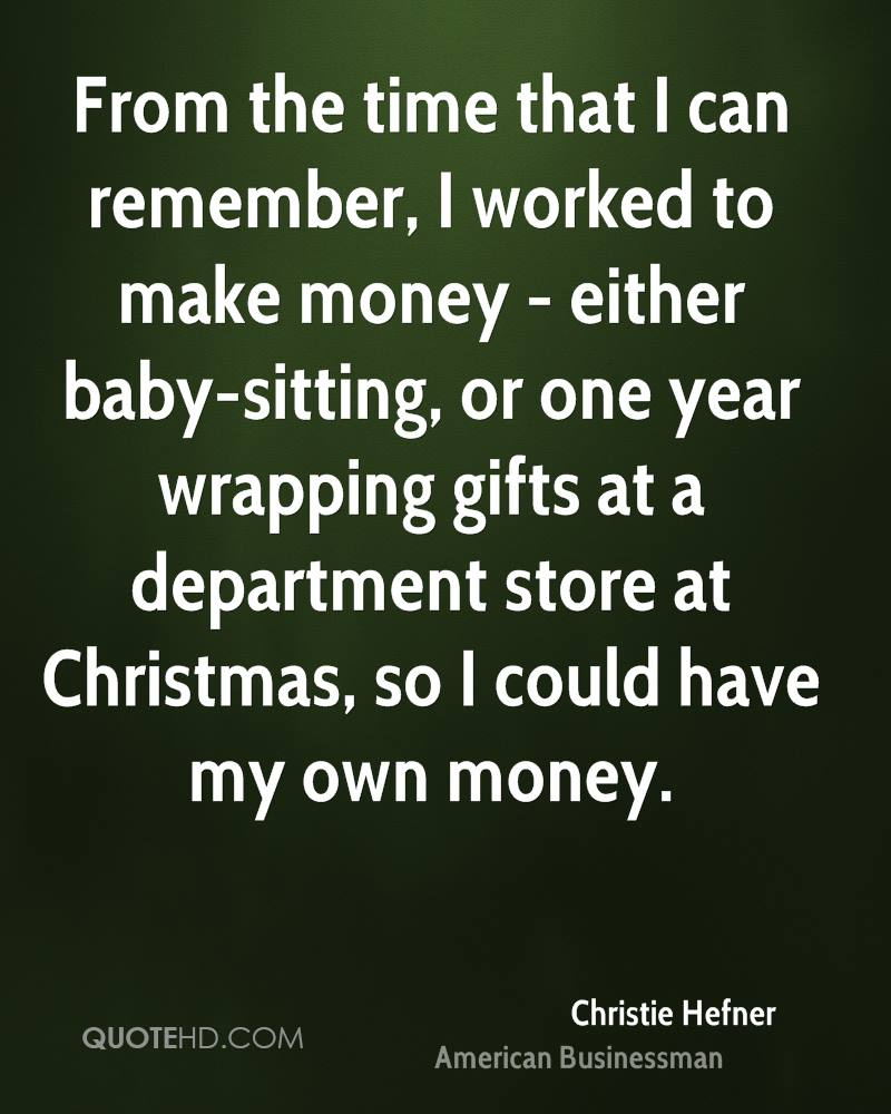 From the time that I can remember, I worked to make money - either baby-sitting, or one year wrapping gifts at a department store at Christmas, so I could have my own money.