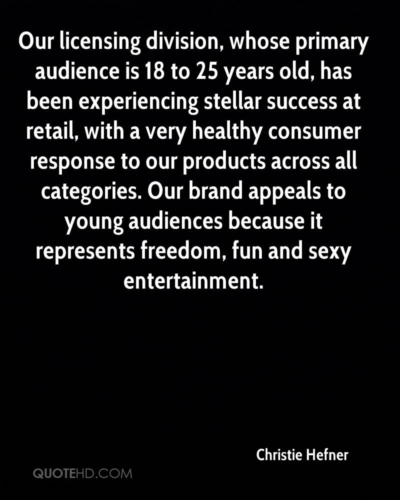 Our licensing division, whose primary audience is 18 to 25 years old, has been experiencing stellar success at retail, with a very healthy consumer response to our products across all categories. Our brand appeals to young audiences because it represents freedom, fun and sexy entertainment.