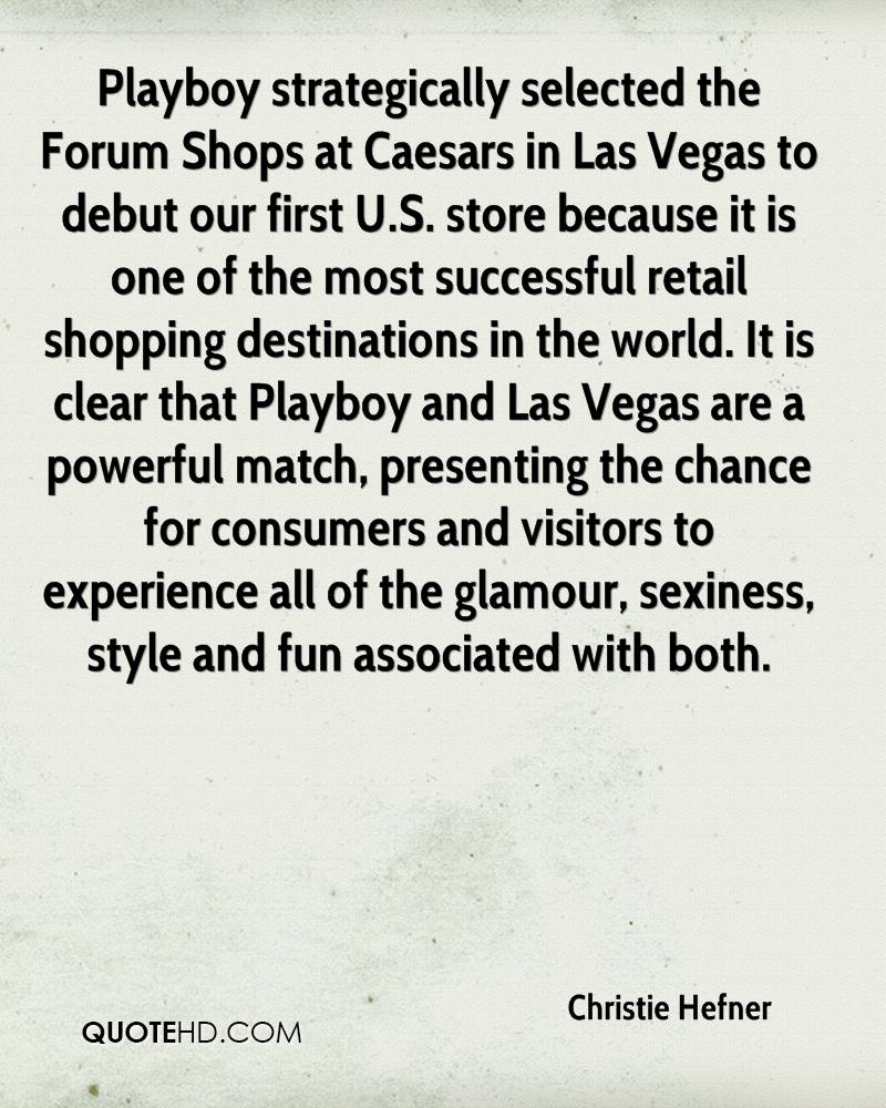 Playboy strategically selected the Forum Shops at Caesars in Las Vegas to debut our first U.S. store because it is one of the most successful retail shopping destinations in the world. It is clear that Playboy and Las Vegas are a powerful match, presenting the chance for consumers and visitors to experience all of the glamour, sexiness, style and fun associated with both.