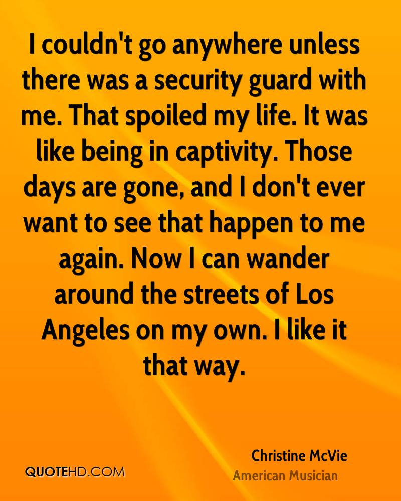 I couldn't go anywhere unless there was a security guard with me. That spoiled my life. It was like being in captivity. Those days are gone, and I don't ever want to see that happen to me again. Now I can wander around the streets of Los Angeles on my own. I like it that way.