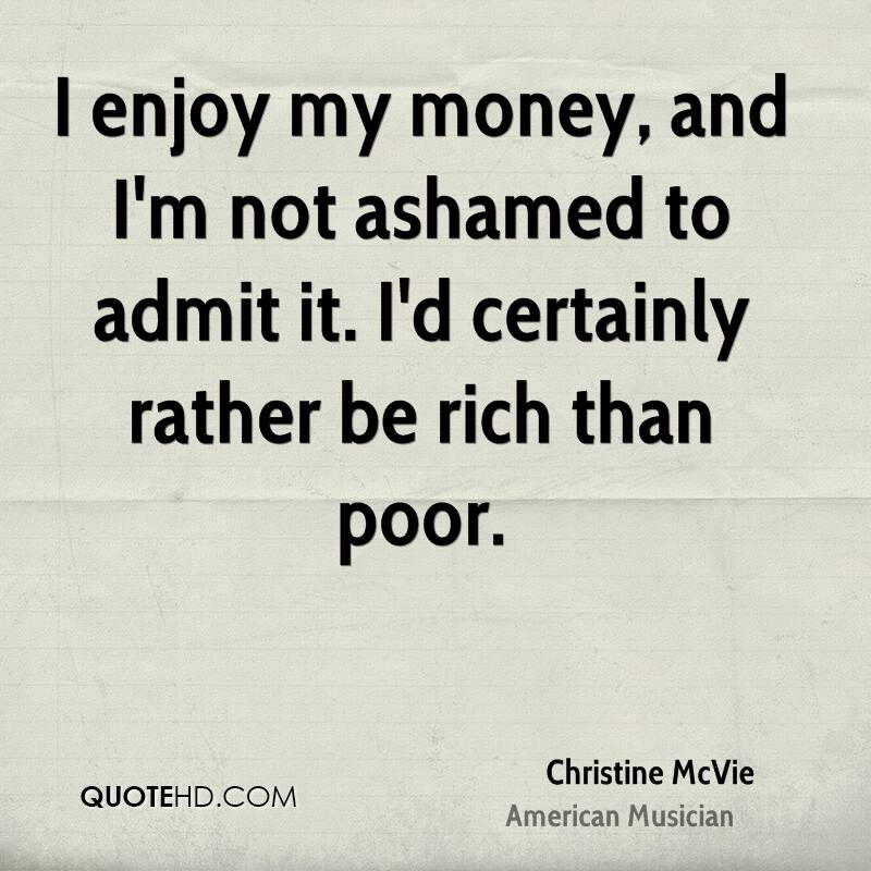 I enjoy my money, and I'm not ashamed to admit it. I'd certainly rather be rich than poor.