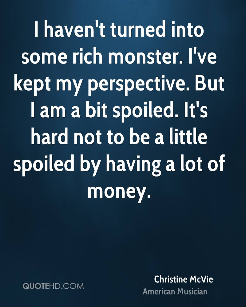 I haven't turned into some rich monster. I've kept my perspective. But I am a bit spoiled. It's hard not to be a little spoiled by having a lot of money.