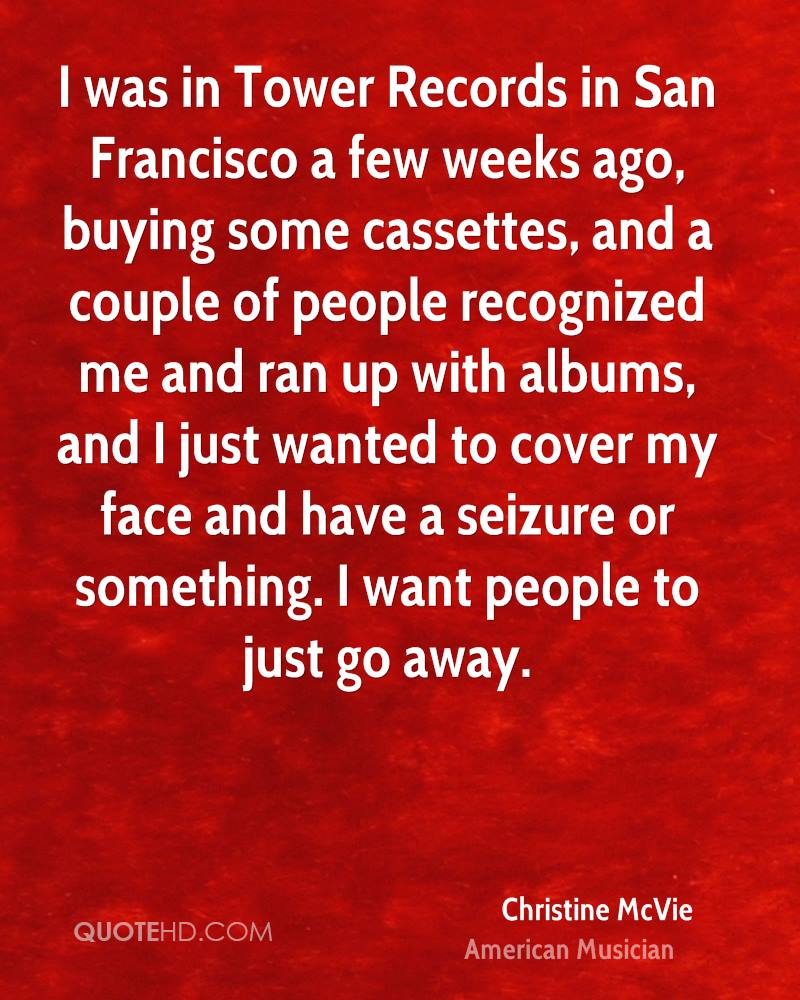 I was in Tower Records in San Francisco a few weeks ago, buying some cassettes, and a couple of people recognized me and ran up with albums, and I just wanted to cover my face and have a seizure or something. I want people to just go away.