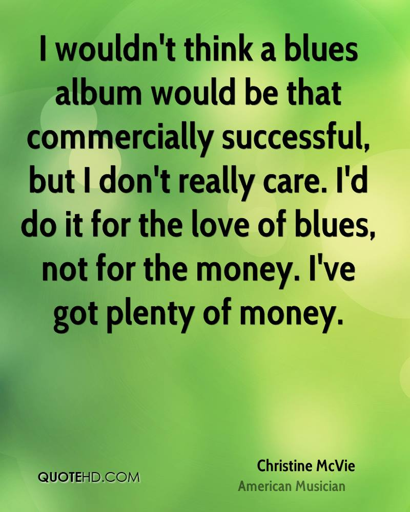 I wouldn't think a blues album would be that commercially successful, but I don't really care. I'd do it for the love of blues, not for the money. I've got plenty of money.