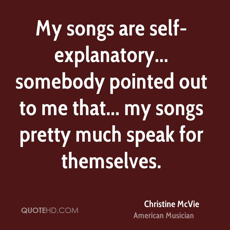 My songs are self-explanatory... somebody pointed out to me that... my songs pretty much speak for themselves.
