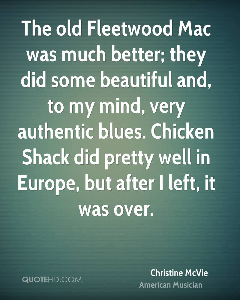 The old Fleetwood Mac was much better; they did some beautiful and, to my mind, very authentic blues. Chicken Shack did pretty well in Europe, but after I left, it was over.
