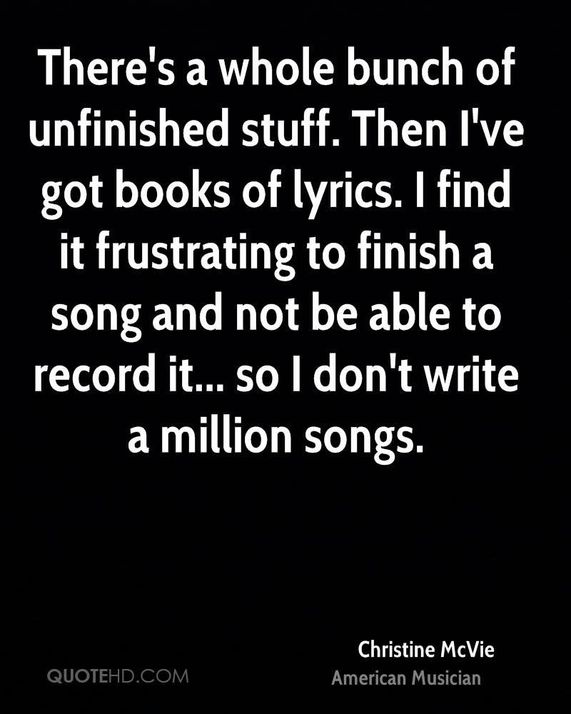 There's a whole bunch of unfinished stuff. Then I've got books of lyrics. I find it frustrating to finish a song and not be able to record it... so I don't write a million songs.